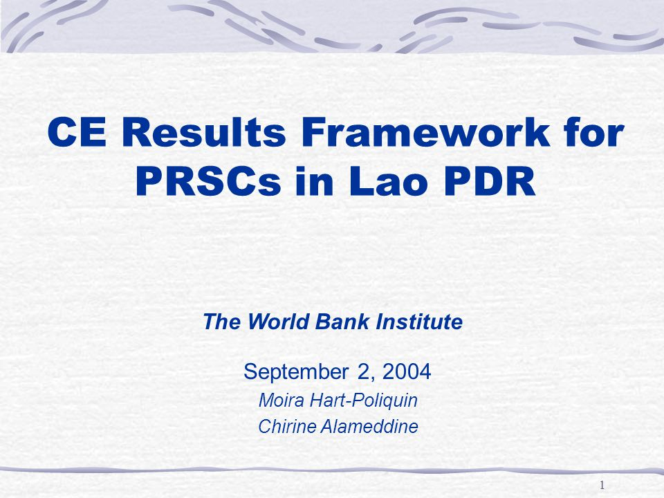 1 CE Results Framework for PRSCs in Lao PDR September 2, 2004 Moira Hart-Poliquin Chirine Alameddine The World Bank Institute
