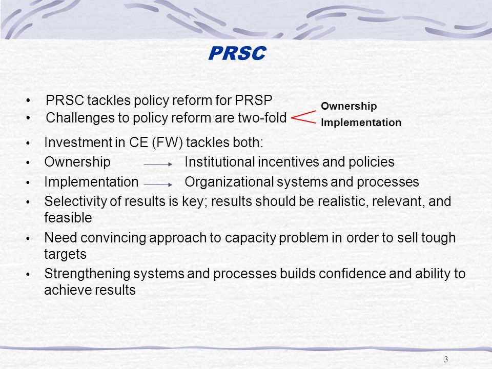 3 PRSC Investment in CE (FW) tackles both: Ownership Institutional incentives and policies Implementation Organizational systems and processes Selectivity of results is key; results should be realistic, relevant, and feasible Need convincing approach to capacity problem in order to sell tough targets Strengthening systems and processes builds confidence and ability to achieve results Challenges to policy reform are two-fold PRSC tackles policy reform for PRSP Ownership Implementation