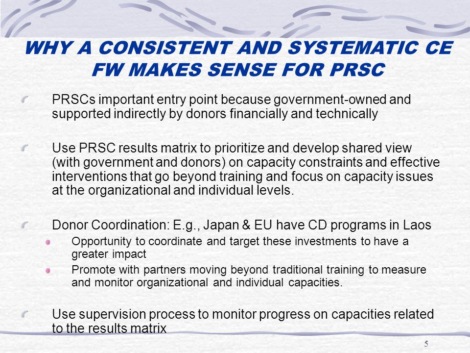 5 WHY A CONSISTENT AND SYSTEMATIC CE FW MAKES SENSE FOR PRSC PRSCs important entry point because government-owned and supported indirectly by donors financially and technically Use PRSC results matrix to prioritize and develop shared view (with government and donors) on capacity constraints and effective interventions that go beyond training and focus on capacity issues at the organizational and individual levels.