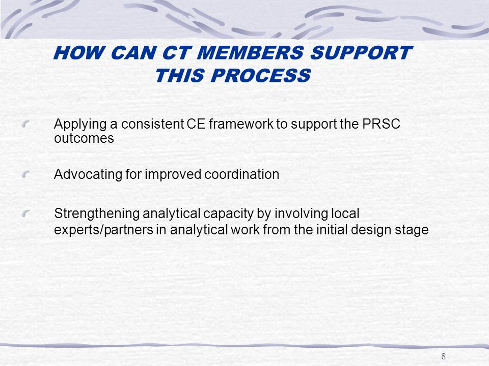 8 HOW CAN CT MEMBERS SUPPORT THIS PROCESS Applying a consistent CE framework to support the PRSC outcomes Advocating for improved coordination Strengthening analytical capacity by involving local experts/partners in analytical work from the initial design stage