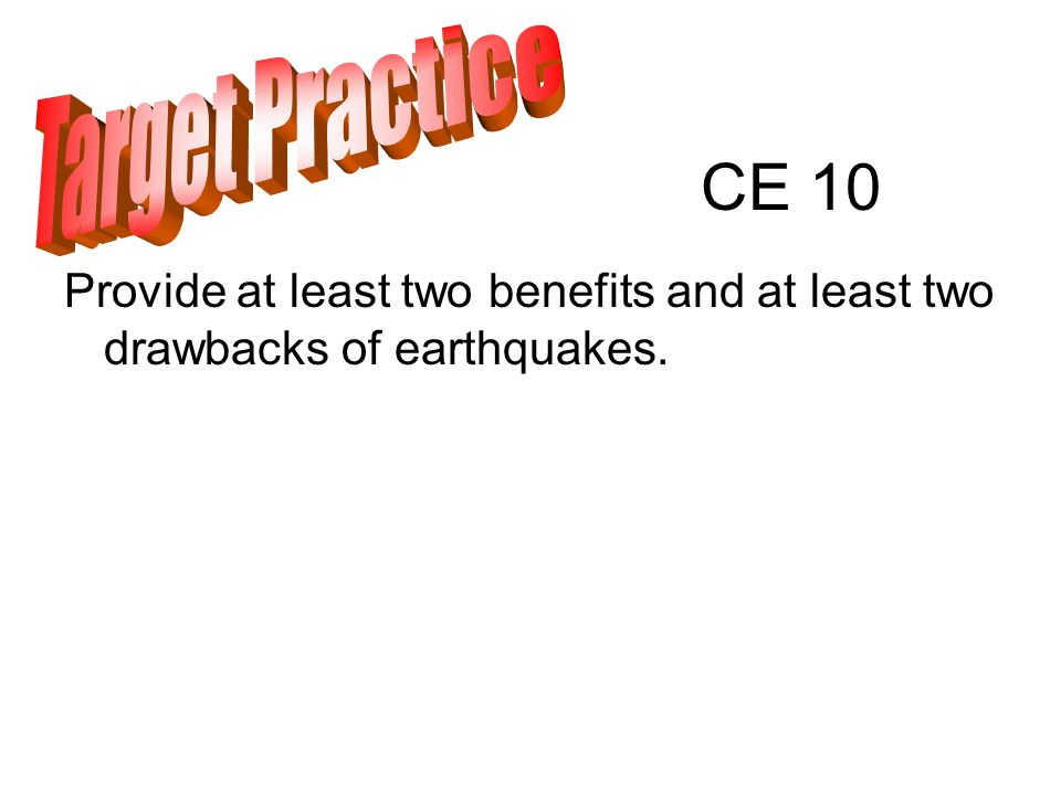 CE 10 Provide at least two benefits and at least two drawbacks of earthquakes.