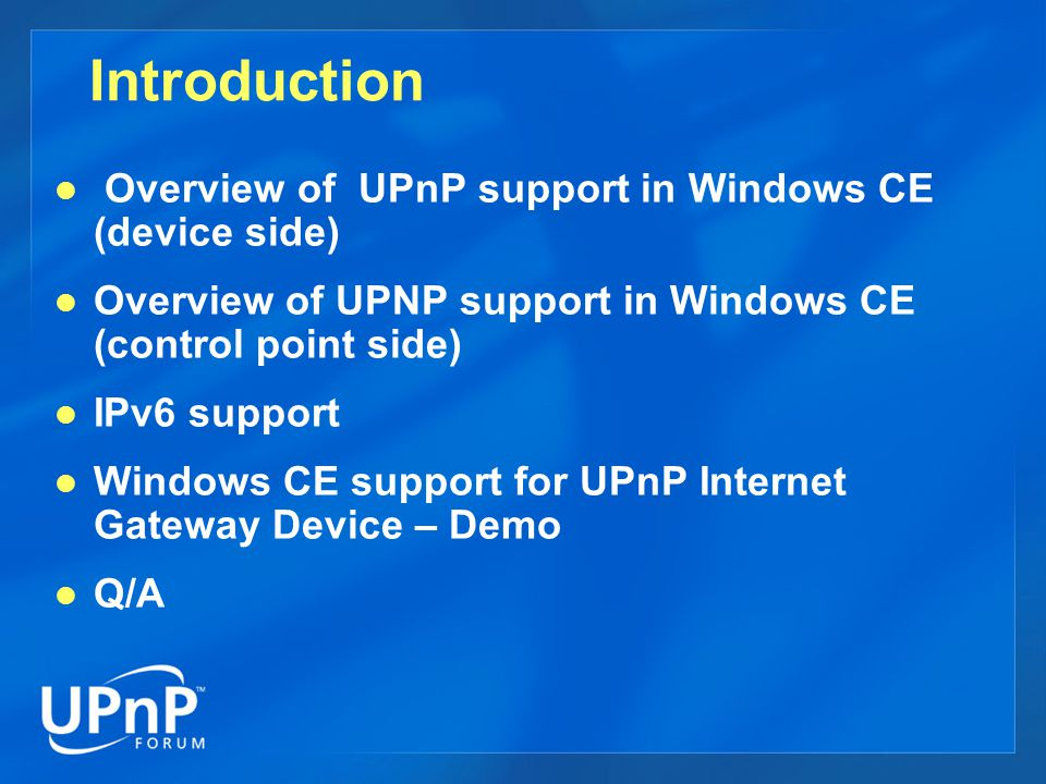 Introduction Overview of UPnP support in Windows CE (device side) Overview of UPNP support in Windows CE (control point side) IPv6 support Windows CE support for UPnP Internet Gateway Device – Demo Q/A