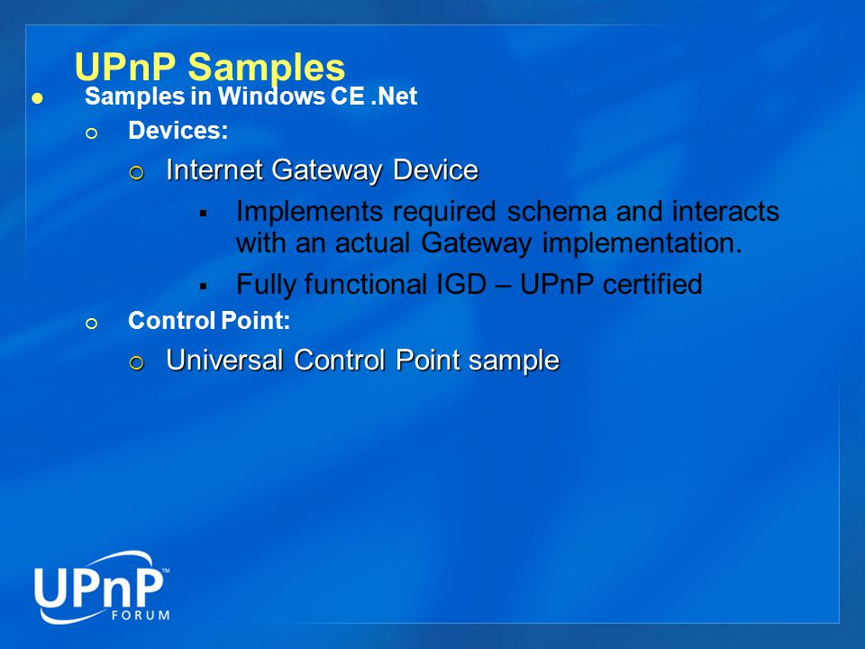 UPnP Samples Samples in Windows CE.Net  Devices:  Internet Gateway Device  Implements required schema and interacts with an actual Gateway implementation.