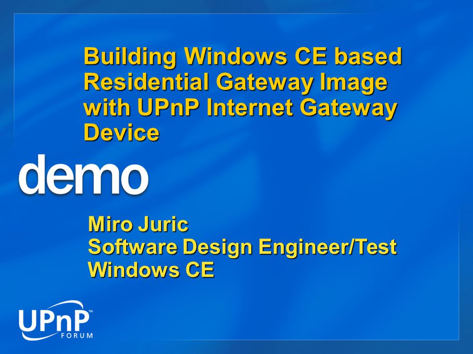 Building Windows CE based Residential Gateway Image with UPnP Internet Gateway Device Miro Juric Software Design Engineer/Test Windows CE