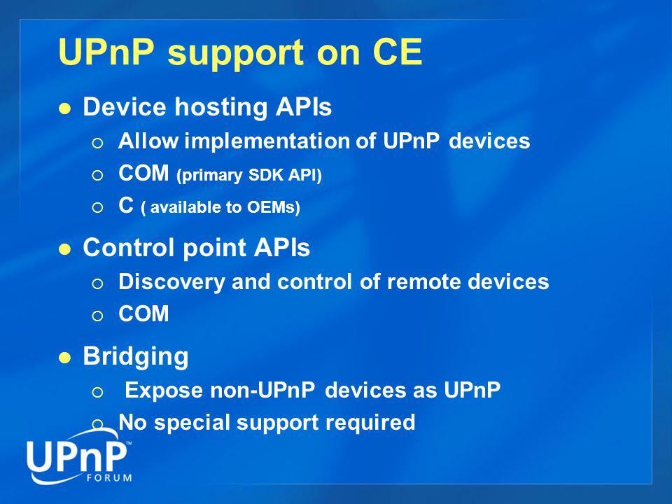 UPnP architecture on CE Device.exe UPNP SERVICE HTTPD Web Server WININET Eventing (GENA) SSDP UPNP C API Device hosting COM layer Control Point COM layer ISAPI extn App Device IOCTL Callback Device APIControl Point API IUpnpDeviceFinder IUpnpDevice IUpnpService IUPnPRegistrar IUPnPEventSink