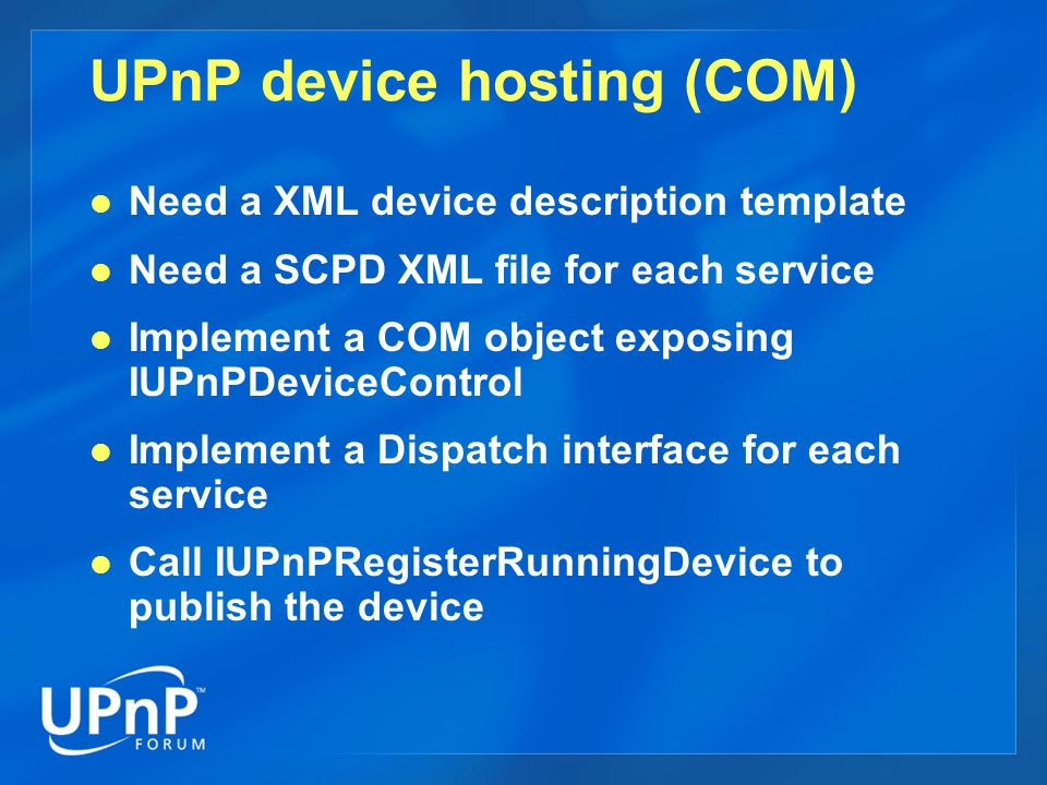 UPnP Control Point Creating Device Finder  IUPnPDeviceFinder * pDevFind = NULL;  CoCreateInstance(CLSID_UPnPDeviceFinder, … IID_IUPnPDeviceFinder, (void **) &pDevFind); Search for Device  IUPnPDevices * pFoundDevices = NULL;  bstrTypeURI = SysAllocString (L urn:schemas-upnp-org:device:clockdevice ); pDevFind->FindByType(bstrTypeURI, 0, &pFoundDevices);  ::FindByType method searches by device or service type