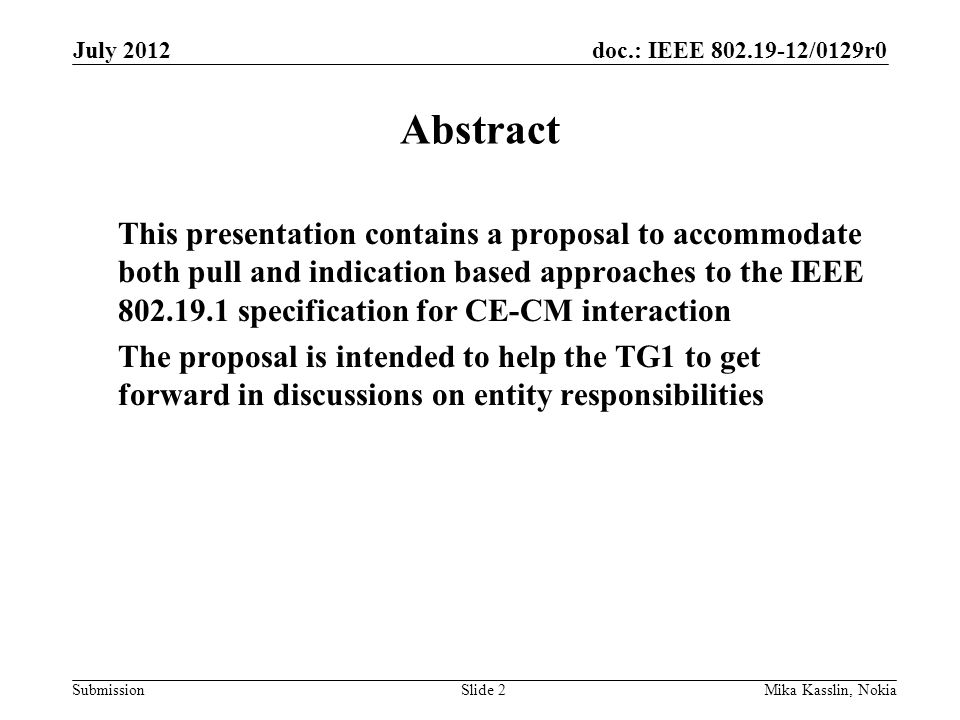 doc.: IEEE 802.19-12/0129r0 Submission The two approaches on table Two approaches have been debated in the TG1 in context of a CE which is subscribed to the information service –Pull based approach A CE may request the CM to provide an up to date coexistence report whenever needed A CM doesn't send unsolicited coexistence reports –Indication based approach A CM shall send a coexistence report update whenver there is a change in the report The TG1 has not yet discussed how to satisfy the both approaches; our intent with this proposal is to have a solution which satisfies proposers of both approaches July 2012 Mika Kasslin, NokiaSlide 3
