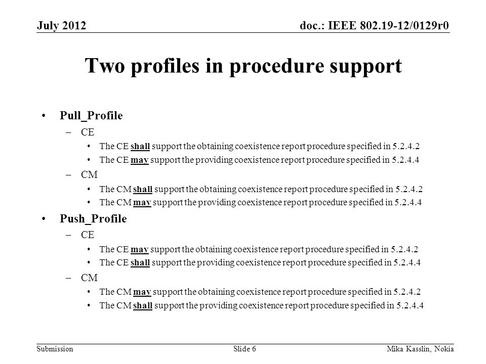 doc.: IEEE 802.19-12/0129r0 Submission Two profiles in procedure support Pull_Profile –CE The CE shall support the obtaining coexistence report procedure specified in 5.2.4.2 The CE may support the providing coexistence report procedure specified in 5.2.4.4 –CM The CM shall support the obtaining coexistence report procedure specified in 5.2.4.2 The CM may support the providing coexistence report procedure specified in 5.2.4.4 Push_Profile –CE The CE may support the obtaining coexistence report procedure specified in 5.2.4.2 The CE shall support the providing coexistence report procedure specified in 5.2.4.4 –CM The CM may support the obtaining coexistence report procedure specified in 5.2.4.2 The CM shall support the providing coexistence report procedure specified in 5.2.4.4 July 2012 Mika Kasslin, NokiaSlide 6