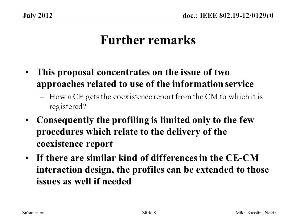 doc.: IEEE 802.19-12/0129r0 Submission Further remarks This proposal concentrates on the issue of two approaches related to use of the information service –How a CE gets the coexistence report from the CM to which it is registered.