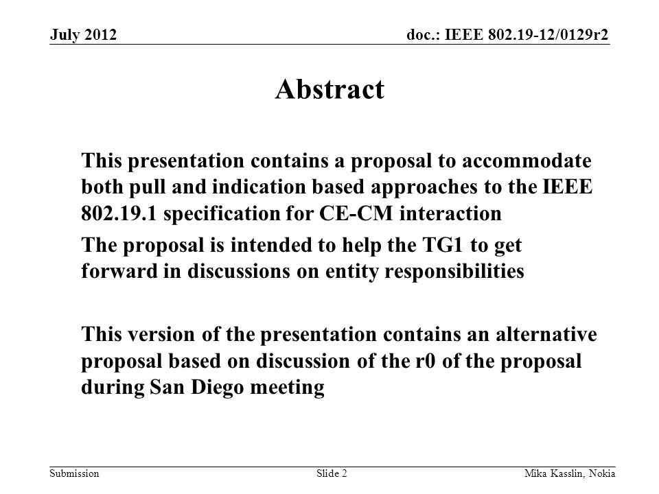 doc.: IEEE 802.19-12/0129r2 Submission July 2012 Mika Kasslin, NokiaSlide 2 Abstract This presentation contains a proposal to accommodate both pull and indication based approaches to the IEEE 802.19.1 specification for CE-CM interaction The proposal is intended to help the TG1 to get forward in discussions on entity responsibilities This version of the presentation contains an alternative proposal based on discussion of the r0 of the proposal during San Diego meeting
