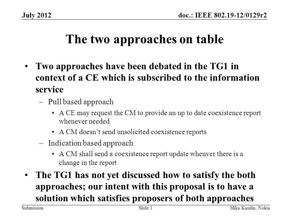doc.: IEEE 802.19-12/0129r2 Submission The two approaches on table Two approaches have been debated in the TG1 in context of a CE which is subscribed to the information service –Pull based approach A CE may request the CM to provide an up to date coexistence report whenever needed A CM doesn't send unsolicited coexistence reports –Indication based approach A CM shall send a coexistence report update whenver there is a change in the report The TG1 has not yet discussed how to satisfy the both approaches; our intent with this proposal is to have a solution which satisfies proposers of both approaches July 2012 Mika Kasslin, NokiaSlide 3