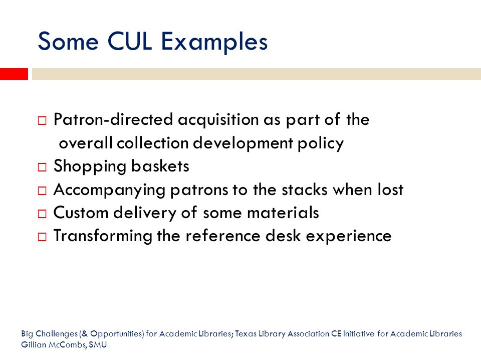 Big Challenges (& Opportunities) for Academic Libraries; Texas Library Association CE Initiative for Academic Libraries Gillian McCombs, SMU  Patron-directed acquisition as part of the overall collection development policy  Shopping baskets  Accompanying patrons to the stacks when lost  Custom delivery of some materials  Transforming the reference desk experience Some CUL Examples