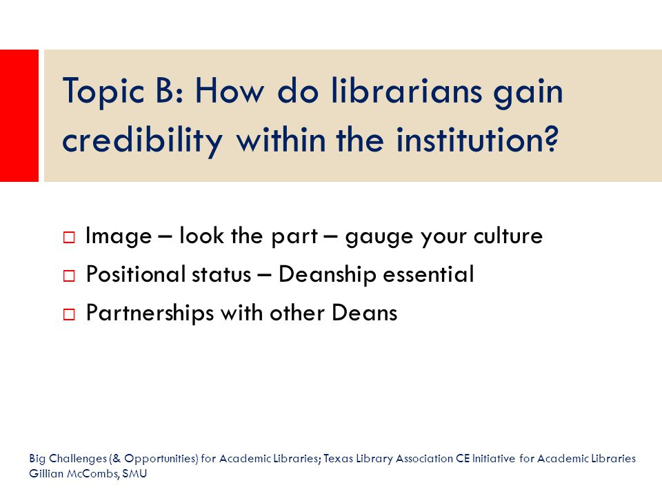  Image – look the part – gauge your culture  Positional status – Deanship essential  Partnerships with other Deans Topic B: How do librarians gain credibility within the institution.