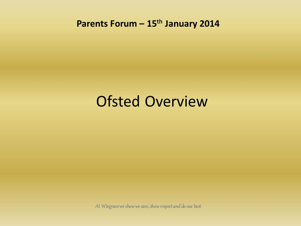 At Wingrave we show we care, show respect and do our best Ofsted Overview Parents Forum – 15 th January 2014