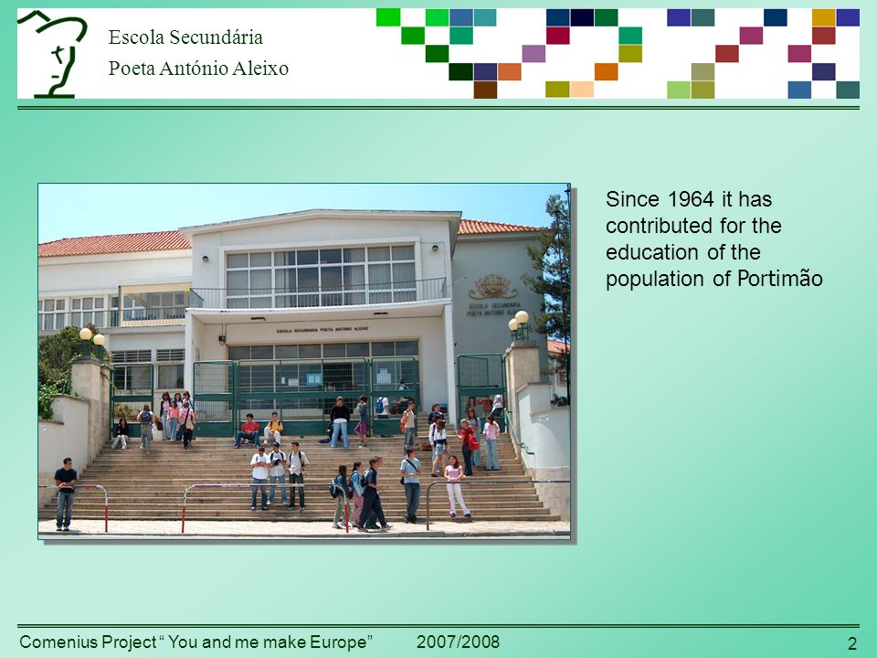 Escola Secundária Poeta António Aleixo Comenius Project You and me make Europe 2007/2008 2 Since 1964 it has contributed for the education of the population of Portimão