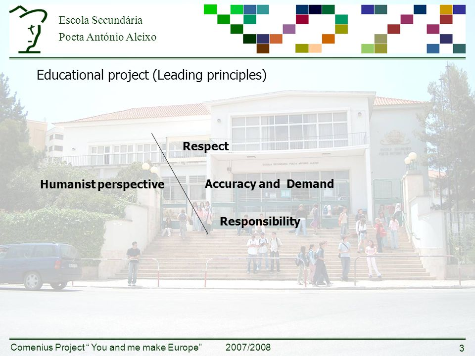 Escola Secundária Poeta António Aleixo Comenius Project You and me make Europe 2007/2008 3 Educational project (Leading principles) Humanist perspective Respect Accuracy and Demand Responsibility