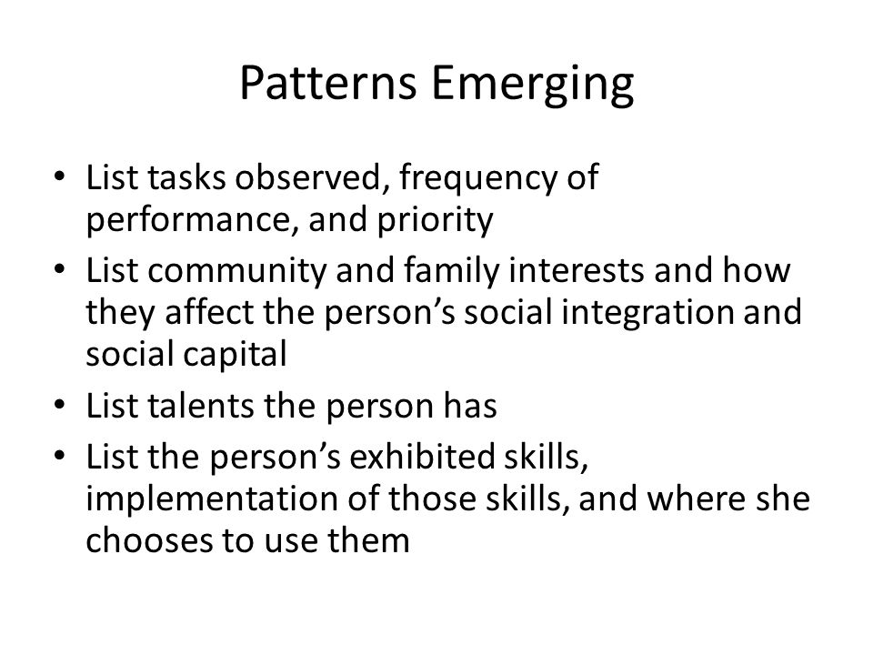 Patterns Emerging List tasks observed, frequency of performance, and priority List community and family interests and how they affect the person's soc