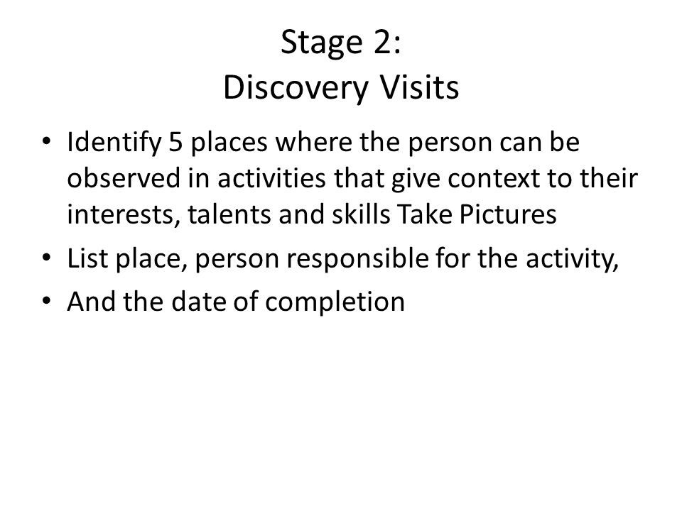 Stage 2: Discovery Visits Identify 5 places where the person can be observed in activities that give context to their interests, talents and skills Ta