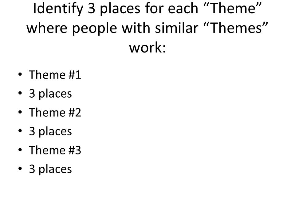 Identify 3 places for each Theme where people with similar Themes work: Theme #1 3 places Theme #2 3 places Theme #3 3 places