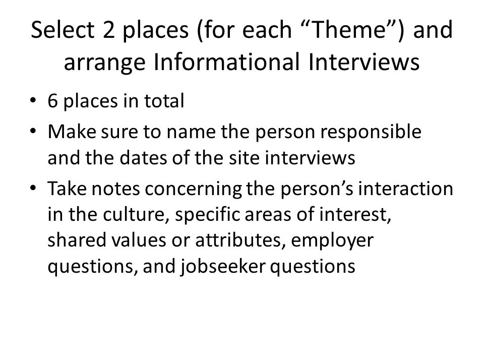 Select 2 places (for each Theme ) and arrange Informational Interviews 6 places in total Make sure to name the person responsible and the dates of the site interviews Take notes concerning the person's interaction in the culture, specific areas of interest, shared values or attributes, employer questions, and jobseeker questions