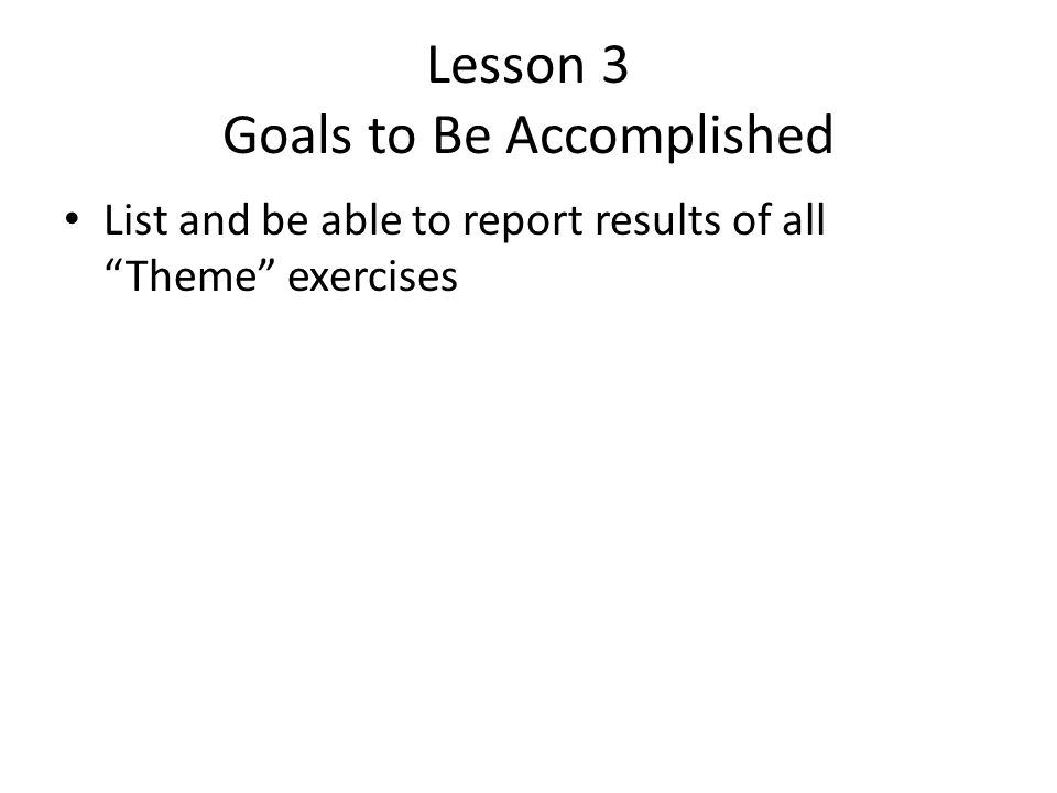 Lesson 3 Goals to Be Accomplished List and be able to report results of all Theme exercises
