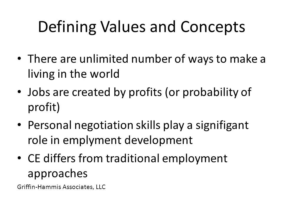 There are unlimited number of ways to make a living in the world Jobs are created by profits (or probability of profit) Personal negotiation skills play a signifigant role in emplyment development CE differs from traditional employment approaches Griffin-Hammis Associates, LLC Defining Values and Concepts