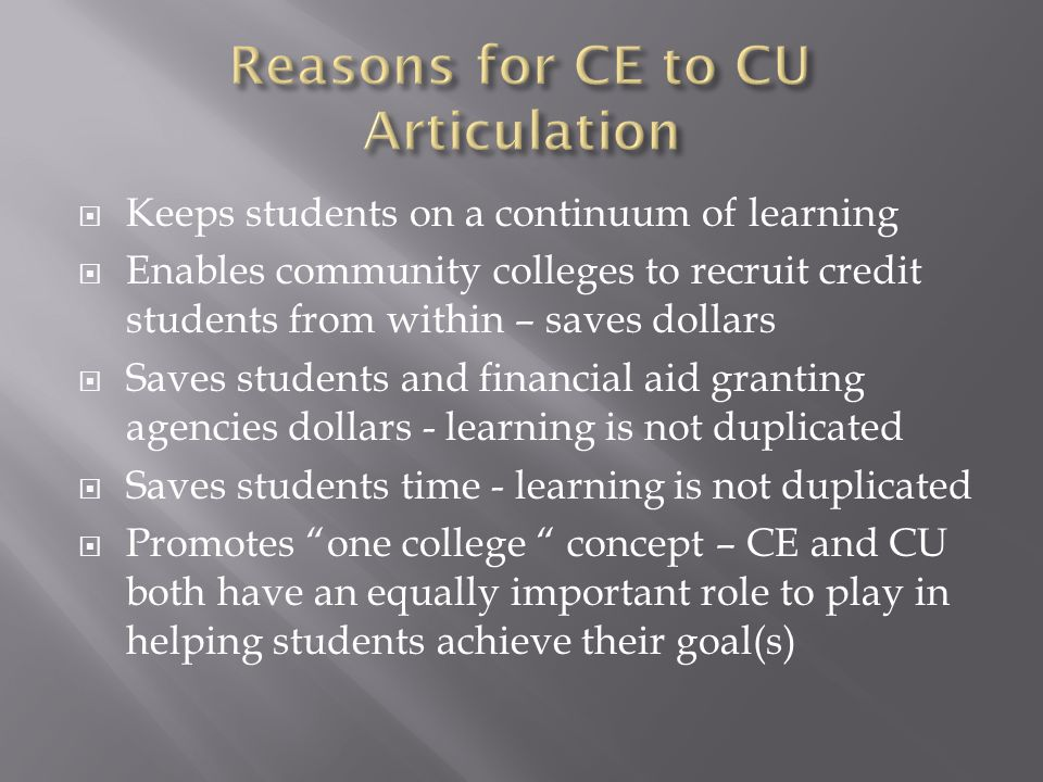  Keeps students on a continuum of learning  Enables community colleges to recruit credit students from within – saves dollars  Saves students and financial aid granting agencies dollars - learning is not duplicated  Saves students time - learning is not duplicated  Promotes one college concept – CE and CU both have an equally important role to play in helping students achieve their goal(s)