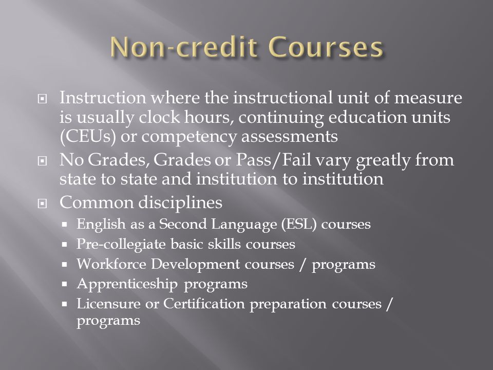  Instruction where the instructional unit of measure is usually clock hours, continuing education units (CEUs) or competency assessments  No Grades, Grades or Pass/Fail vary greatly from state to state and institution to institution  Common disciplines  English as a Second Language (ESL) courses  Pre-collegiate basic skills courses  Workforce Development courses / programs  Apprenticeship programs  Licensure or Certification preparation courses / programs