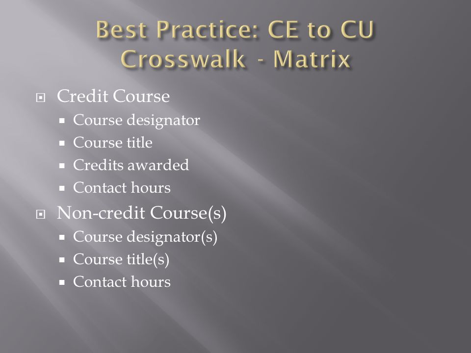  The non-credit course(s) must have a defined number of contact hours  The non-credit course(s) must cover the same content (competencies)  The non-credit course(s) must be taught by a qualified instructor  The student must have received a minimum grade of C or Better or P – pass or present a competency achievement record