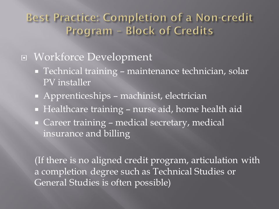  Workforce Development  Technical training – maintenance technician, solar PV installer  Apprenticeships – machinist, electrician  Healthcare training – nurse aid, home health aid  Career training – medical secretary, medical insurance and billing (If there is no aligned credit program, articulation with a completion degree such as Technical Studies or General Studies is often possible)