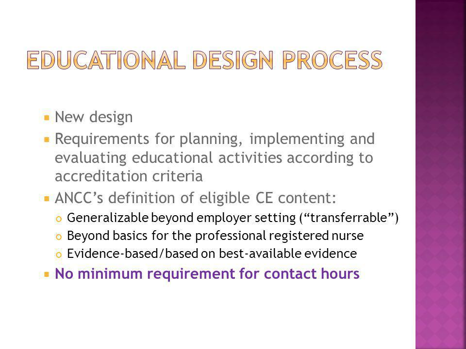  New design  Requirements for planning, implementing and evaluating educational activities according to accreditation criteria  ANCC's definition o