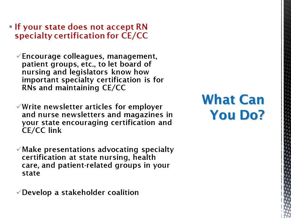  If your state does not accept RN specialty certification for CE/CC Encourage colleagues, management, patient groups, etc., to let board of nursing a