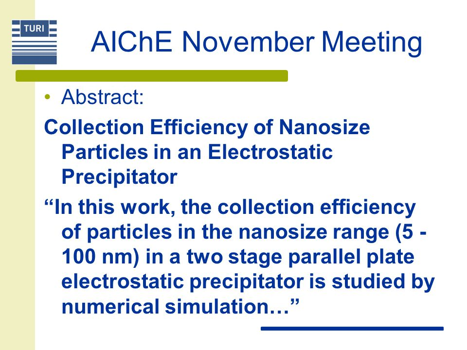 AIChE November Meeting Abstract: Collection Efficiency of Nanosize Particles in an Electrostatic Precipitator In this work, the collection efficiency of particles in the nanosize range (5 - 100 nm) in a two stage parallel plate electrostatic precipitator is studied by numerical simulation…