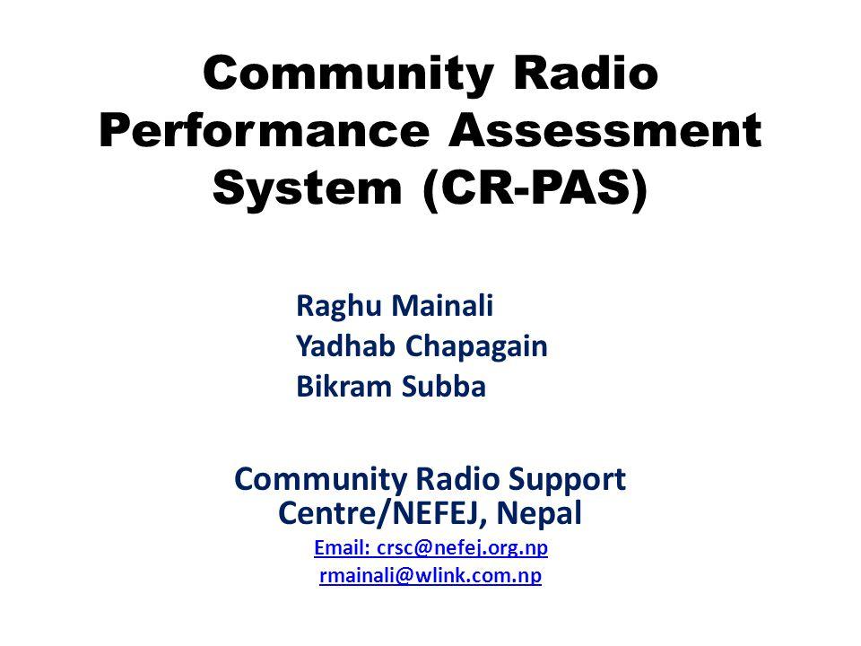 Community Radio Performance Assessment System (CR-PAS) Community Radio Support Centre/NEFEJ, Nepal Email: crsc@nefej.org.np rmainali@wlink.com.np Ragh