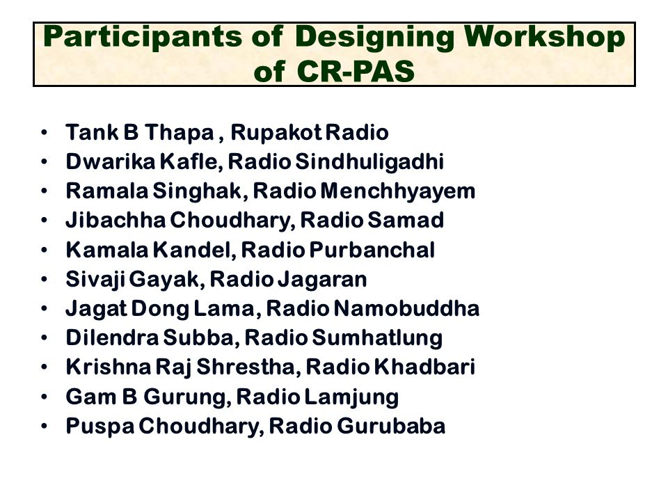 Participants of Designing Workshop of CR-PAS Tank B Thapa, Rupakot Radio Dwarika Kafle, Radio Sindhuligadhi Ramala Singhak, Radio Menchhyayem Jibachha Choudhary, Radio Samad Kamala Kandel, Radio Purbanchal Sivaji Gayak, Radio Jagaran Jagat Dong Lama, Radio Namobuddha Dilendra Subba, Radio Sumhatlung Krishna Raj Shrestha, Radio Khadbari Gam B Gurung, Radio Lamjung Puspa Choudhary, Radio Gurubaba