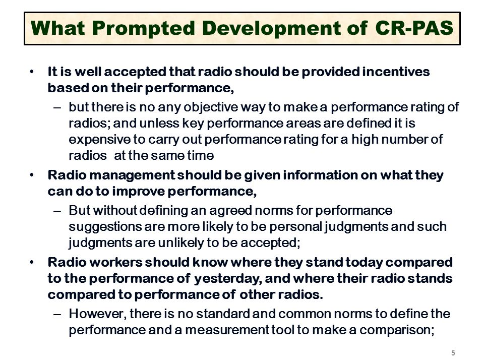 5 What Prompted Development of CR-PAS It is well accepted that radio should be provided incentives based on their performance, – but there is no any objective way to make a performance rating of radios; and unless key performance areas are defined it is expensive to carry out performance rating for a high number of radios at the same time Radio management should be given information on what they can do to improve performance, – But without defining an agreed norms for performance suggestions are more likely to be personal judgments and such judgments are unlikely to be accepted; Radio workers should know where they stand today compared to the performance of yesterday, and where their radio stands compared to performance of other radios.