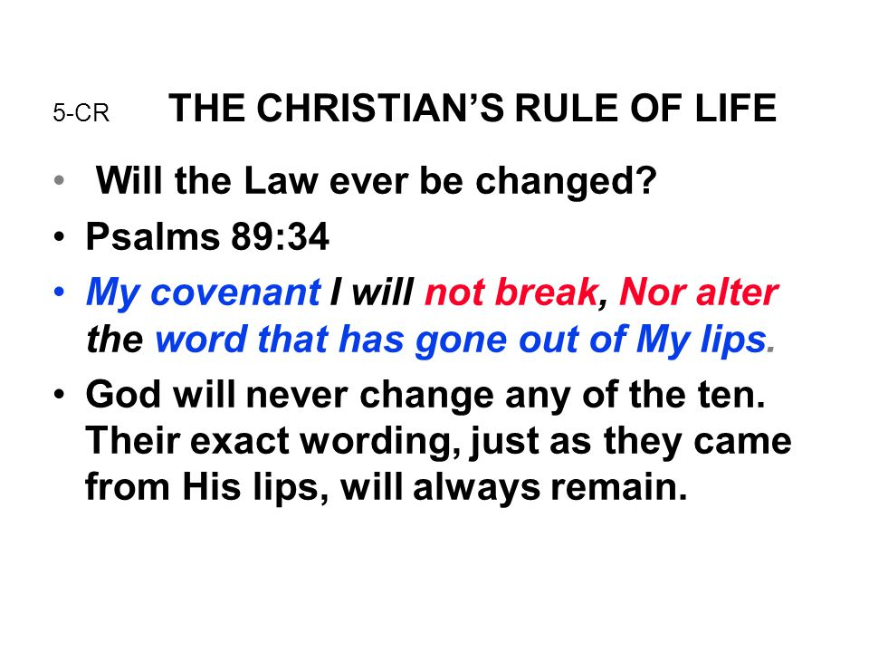 5-CR THE CHRISTIAN'S RULE OF LIFE Will the Law ever be changed? Psalms 89:34 My covenant I will not break, Nor alter the word that has gone out of My