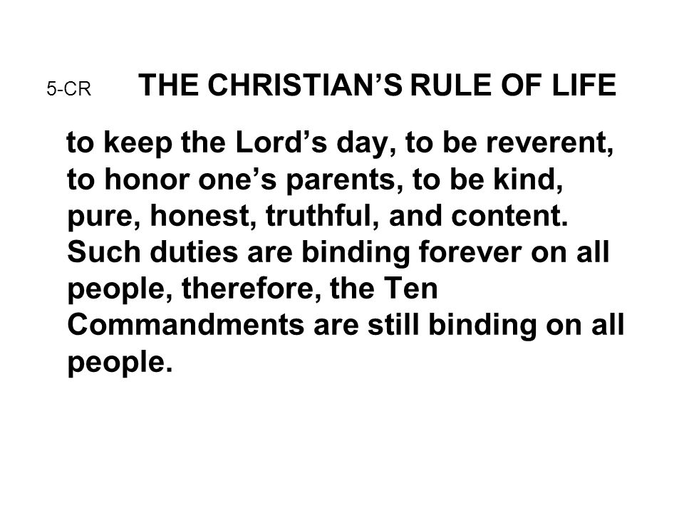 5-CR THE CHRISTIAN'S RULE OF LIFE to keep the Lord's day, to be reverent, to honor one's parents, to be kind, pure, honest, truthful, and content. Suc