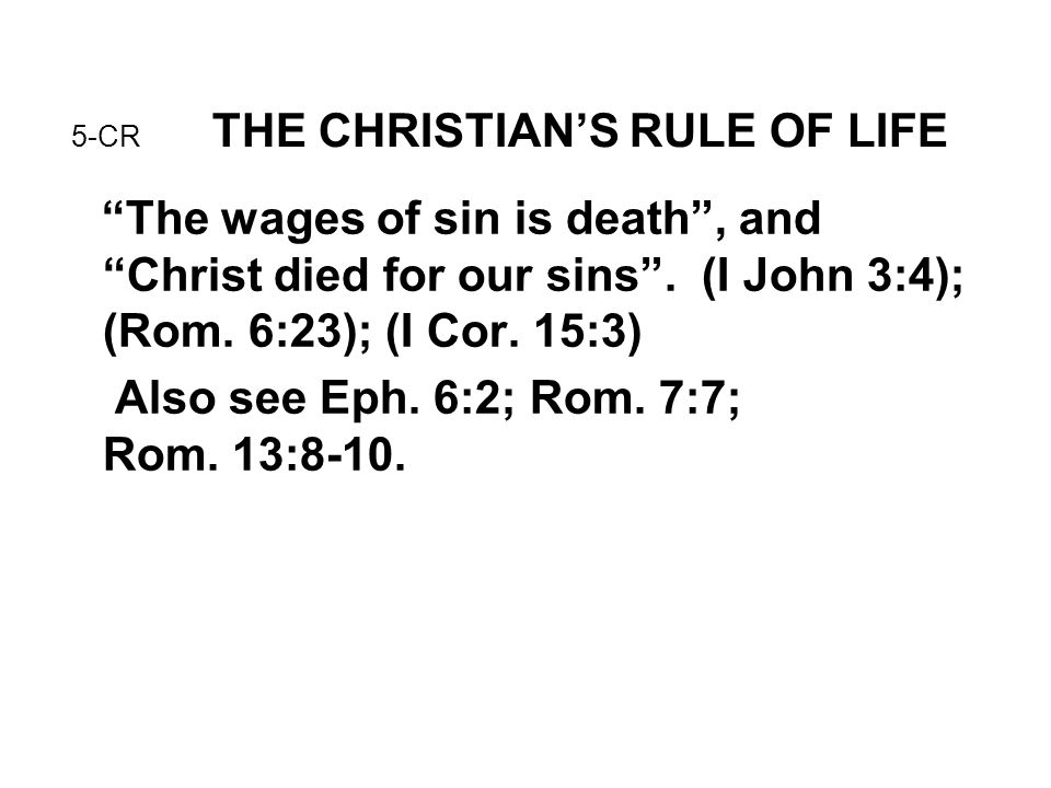 """5-CR THE CHRISTIAN'S RULE OF LIFE """"The wages of sin is death"""", and """"Christ died for our sins"""". (I John 3:4); (Rom. 6:23); (I Cor. 15:3) Also see Eph."""