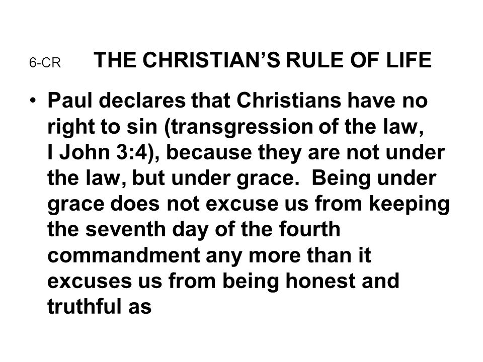 6-CR THE CHRISTIAN'S RULE OF LIFE Paul declares that Christians have no right to sin (transgression of the law, I John 3:4), because they are not unde