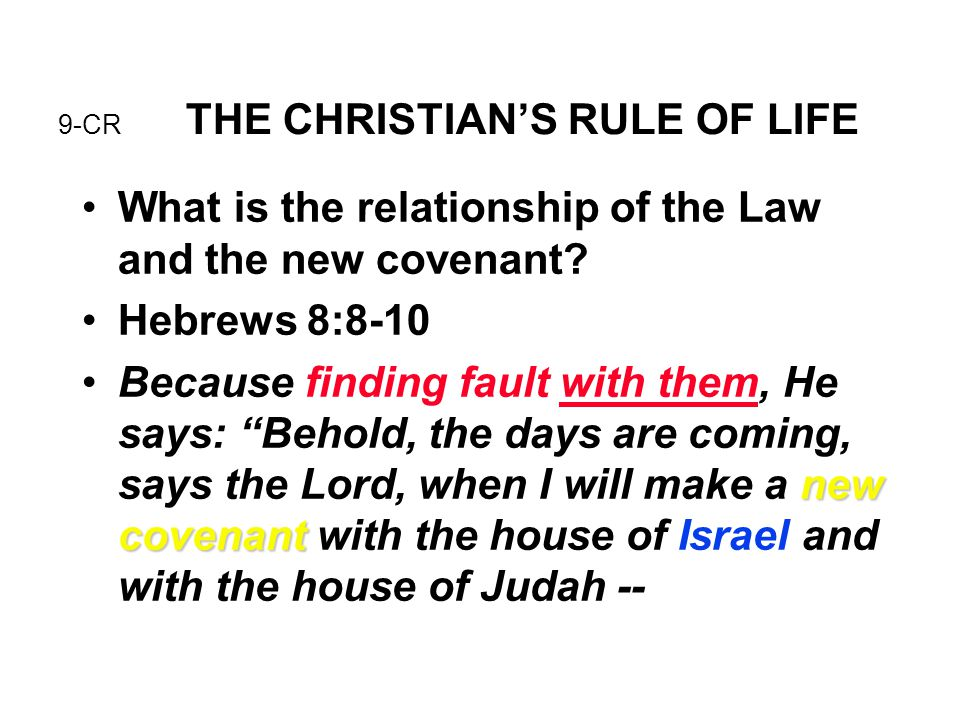 9-CR THE CHRISTIAN'S RULE OF LIFE What is the relationship of the Law and the new covenant? Hebrews 8:8-10 new covenantBecause finding fault with them