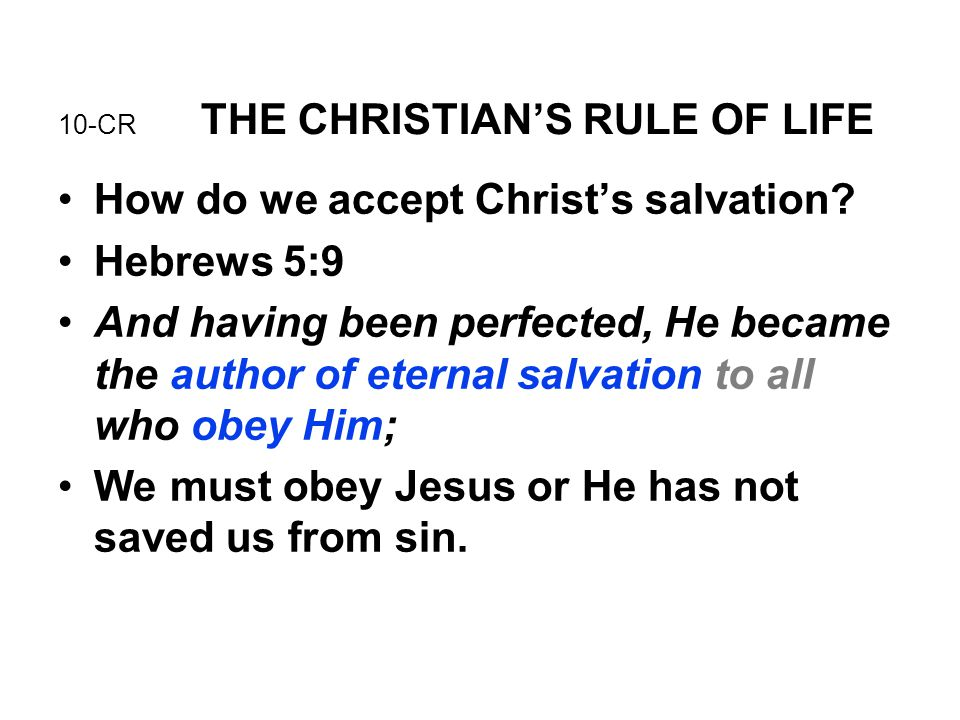 10-CR THE CHRISTIAN'S RULE OF LIFE How do we accept Christ's salvation? Hebrews 5:9 And having been perfected, He became the author of eternal salvati