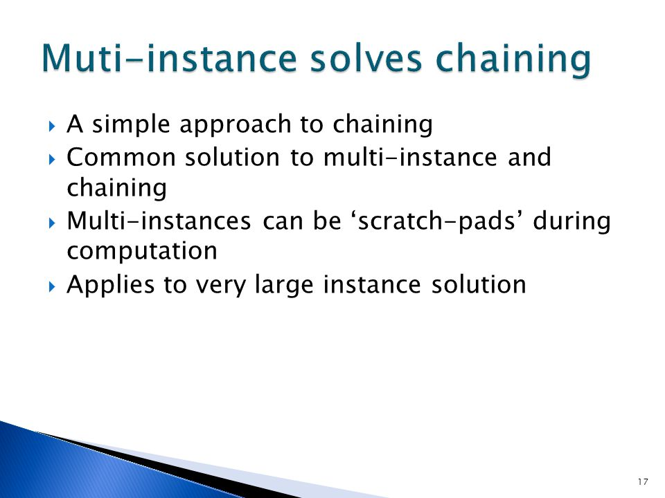 17  A simple approach to chaining  Common solution to multi-instance and chaining  Multi-instances can be 'scratch-pads' during computation  Appli