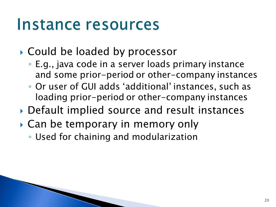 20  Could be loaded by processor ◦ E.g., java code in a server loads primary instance and some prior-period or other-company instances ◦ Or user of G