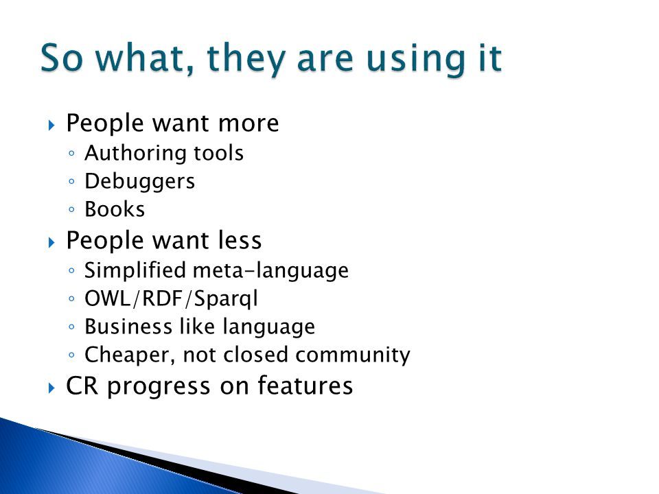  People want more ◦ Authoring tools ◦ Debuggers ◦ Books  People want less ◦ Simplified meta-language ◦ OWL/RDF/Sparql ◦ Business like language ◦ Che