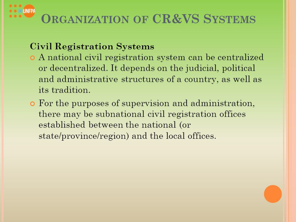 O RGANIZATION OF CR&VS S YSTEMS Civil Registration Systems A national civil registration system can be centralized or decentralized.