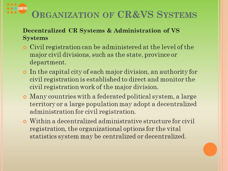 O RGANIZATION OF CR&VS S YSTEMS Decentralized CR Systems & Administration of VS Systems Civil registration can be administered at the level of the major civil divisions, such as the state, province or department.