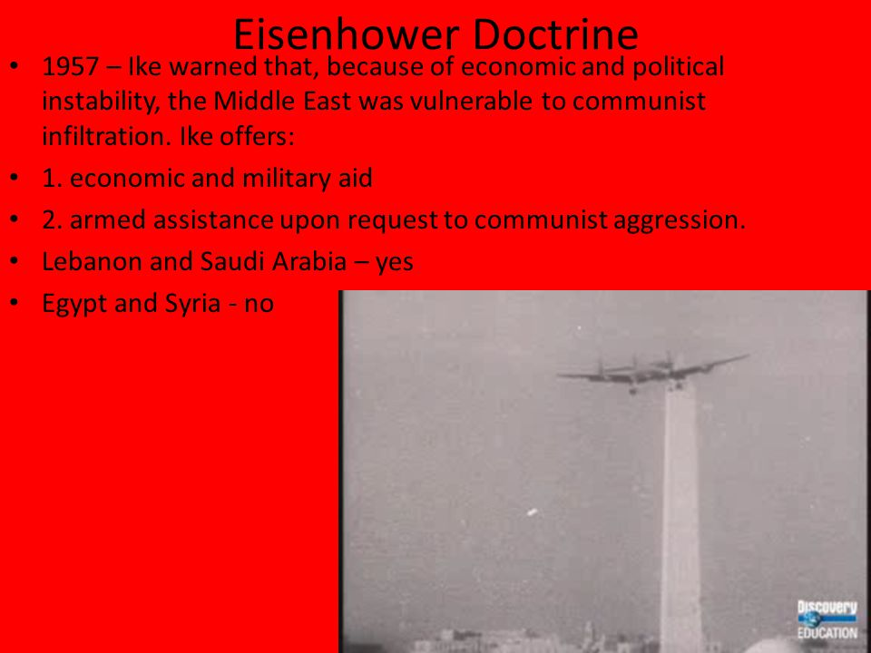 Eisenhower Doctrine 1957 – Ike warned that, because of economic and political instability, the Middle East was vulnerable to communist infiltration.