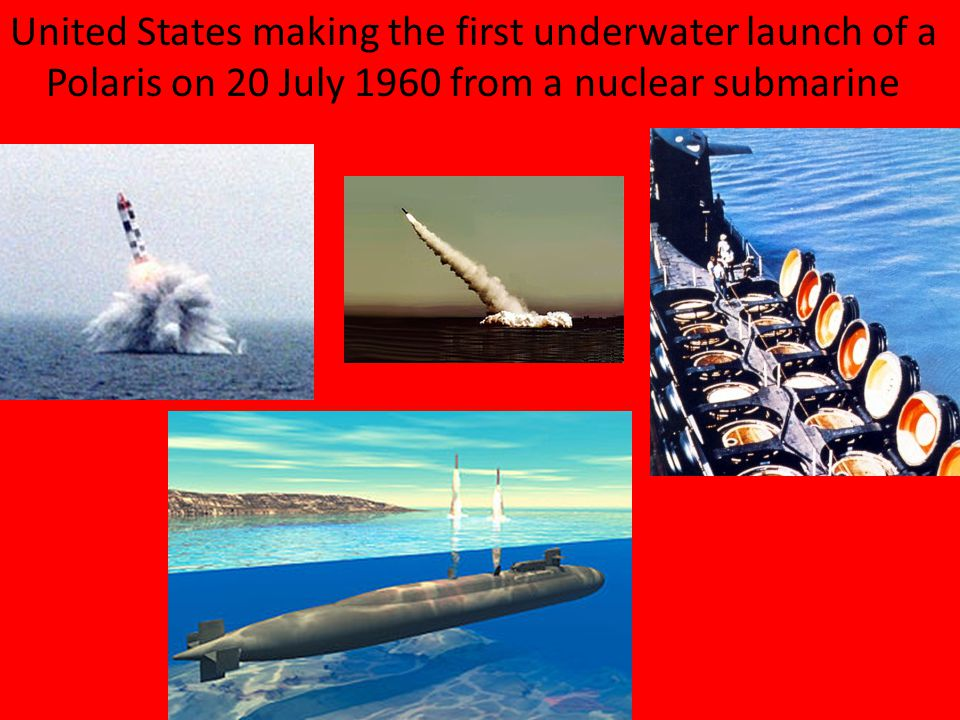 United States making the first underwater launch of a Polaris on 20 July 1960 from a nuclear submarine