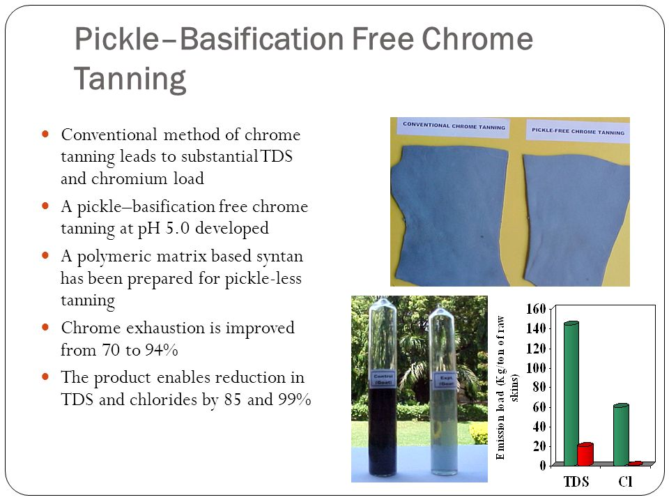 Pickle–Basification Free Chrome Tanning Conventional method of chrome tanning leads to substantial TDS and chromium load A pickle–basification free chrome tanning at pH 5.0 developed A polymeric matrix based syntan has been prepared for pickle-less tanning Chrome exhaustion is improved from 70 to 94% The product enables reduction in TDS and chlorides by 85 and 99%